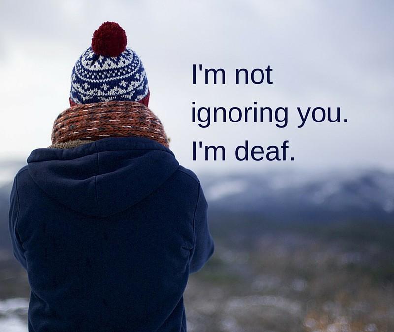 I'm not ignoring you, I'm deaf
