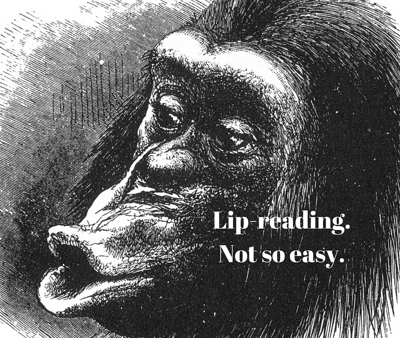 I can't always lip-read you, and please stop shouting