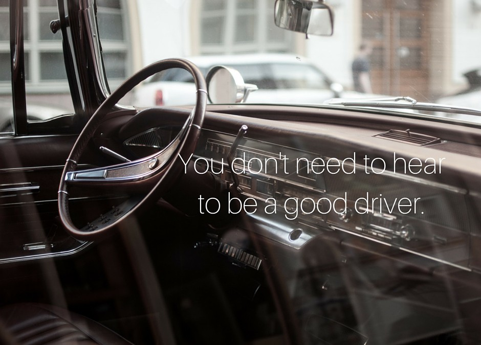 I don't need to hear to drive my car